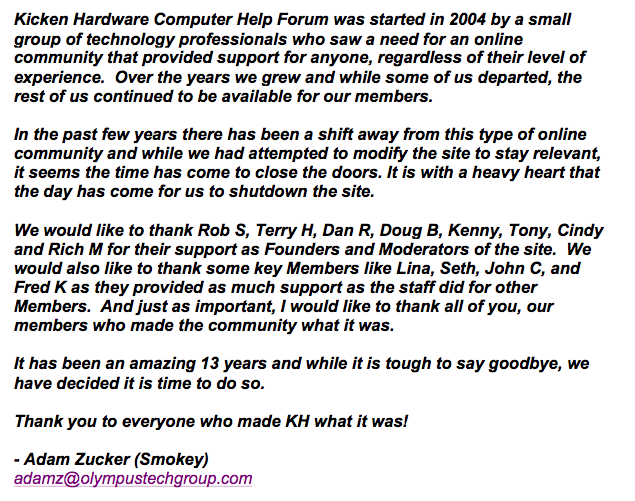 Kicken Hardware Computer Help Forum was started in 2004 by a small group of technology professionals who saw a need for an online community that provided support for anyone, regardless of their level of experience.  Over the years we grew and while some of us departed, the rest of us continued to be available for our members.  In the past few years there has been a shift away from this type of online community and while we had attempted to modify the site to stay relevant, it seems the time has come to close the doors. It is with a heavy heart that the day has come for us to shutdown the site.  We would like to thank Rob S, Terry H, Dan R, Doug B, Kenny, Tony, Cindy and Rich M for their support as Founders and Moderators of the site.  We would also like to thank some key Members like Lina, Seth, John C, and Fred K as they provided as much support as the staff did for other Members.  And just as important, I would like to thank all of you, our members who made the community what it was.  It has been an amazing 13 years and while it is tough to say goodbye, we have decided it is time to do so.  Thank you to everyone who made KH what it was!